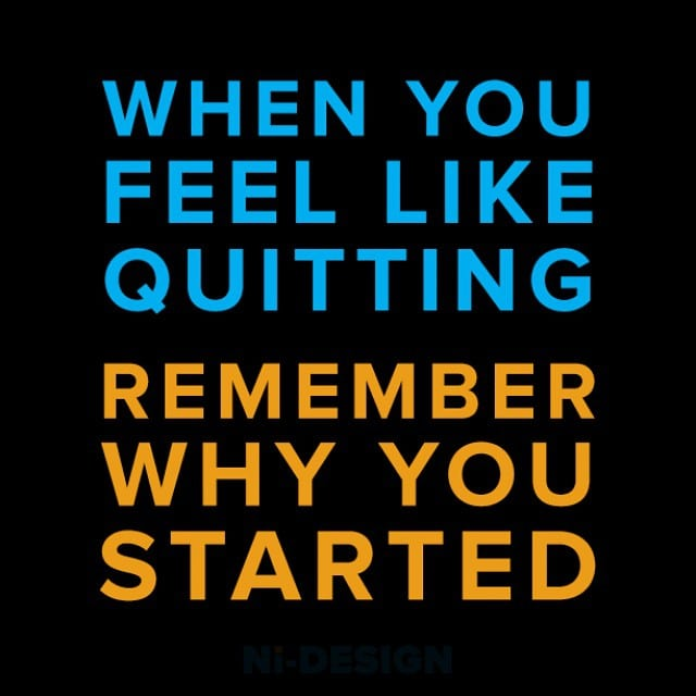 When You Feel Like Quitting Remember Why You Started Ni Design